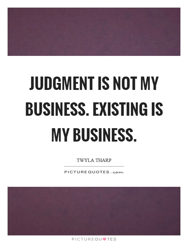 Judgment is not my business. Existing is my business Picture Quote #1