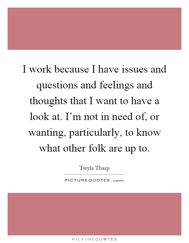I work because I have issues and questions and feelings and thoughts that I want to have a look at. I'm not in need of, or wanting, particularly, to know what other folk are up to Picture Quote #1