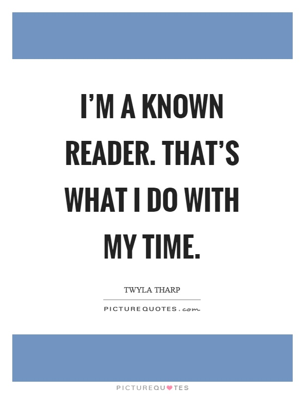 I'm a known reader. That's what I do with my time Picture Quote #1