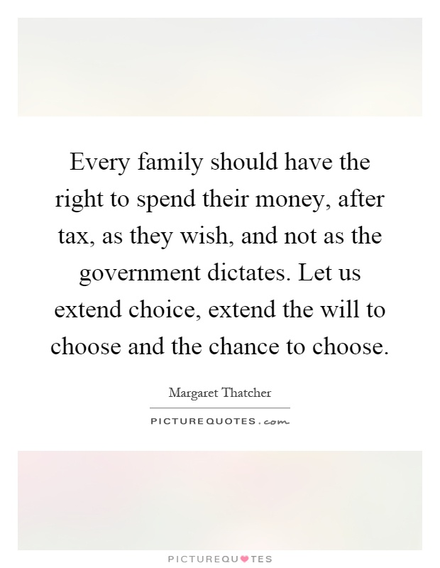 Every family should have the right to spend their money, after tax, as they wish, and not as the government dictates. Let us extend choice, extend the will to choose and the chance to choose Picture Quote #1