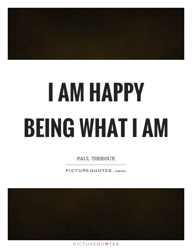 I am happy being what I am Picture Quote #1
