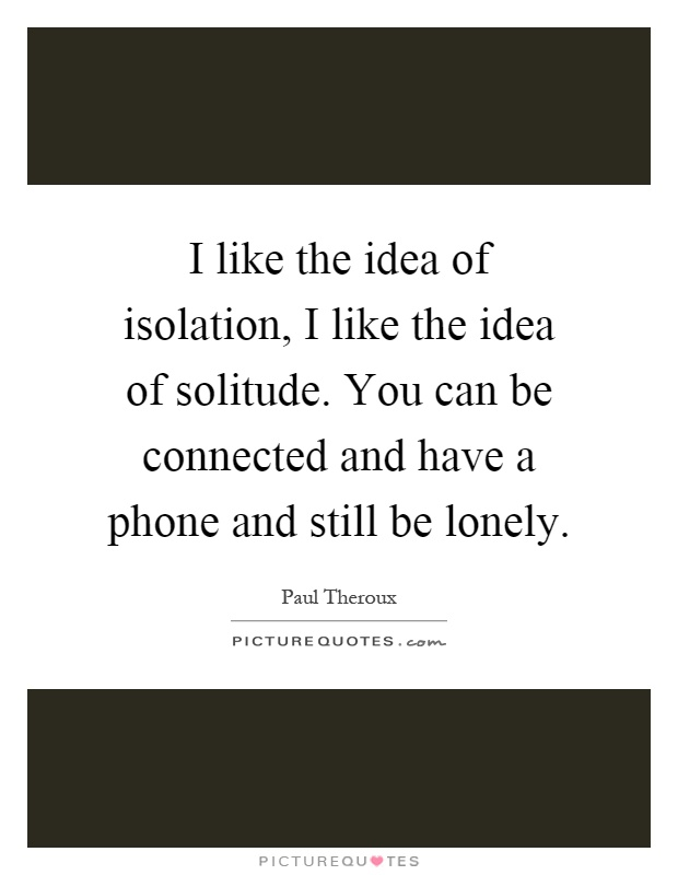 I like the idea of isolation, I like the idea of solitude. You can be connected and have a phone and still be lonely Picture Quote #1