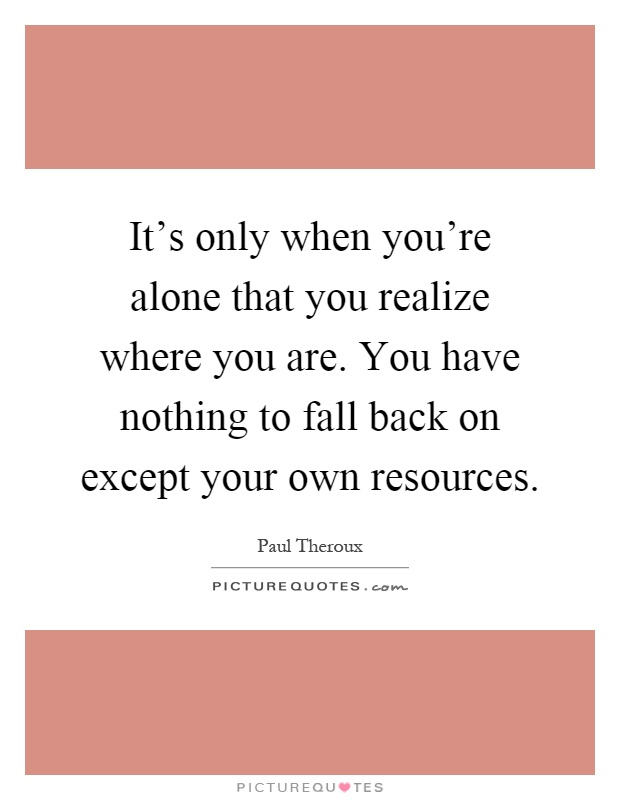 It's only when you're alone that you realize where you are. You have nothing to fall back on except your own resources Picture Quote #1