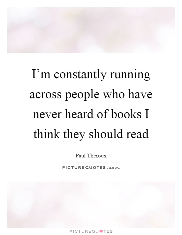 I'm constantly running across people who have never heard of books I think they should read Picture Quote #1