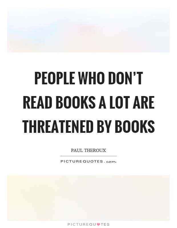 People who don't read books a lot are threatened by books Picture Quote #1
