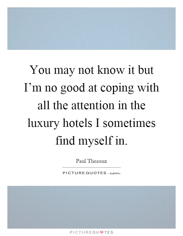 You may not know it but I'm no good at coping with all the attention in the luxury hotels I sometimes find myself in Picture Quote #1