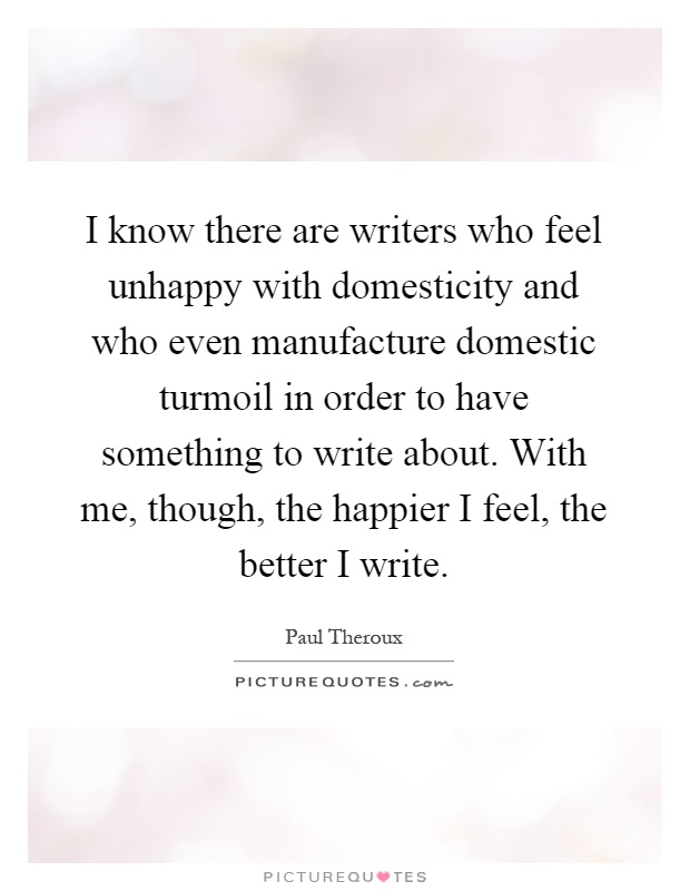 I know there are writers who feel unhappy with domesticity and who even manufacture domestic turmoil in order to have something to write about. With me, though, the happier I feel, the better I write Picture Quote #1