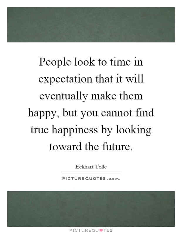 People look to time in expectation that it will eventually make them happy, but you cannot find true happiness by looking toward the future Picture Quote #1