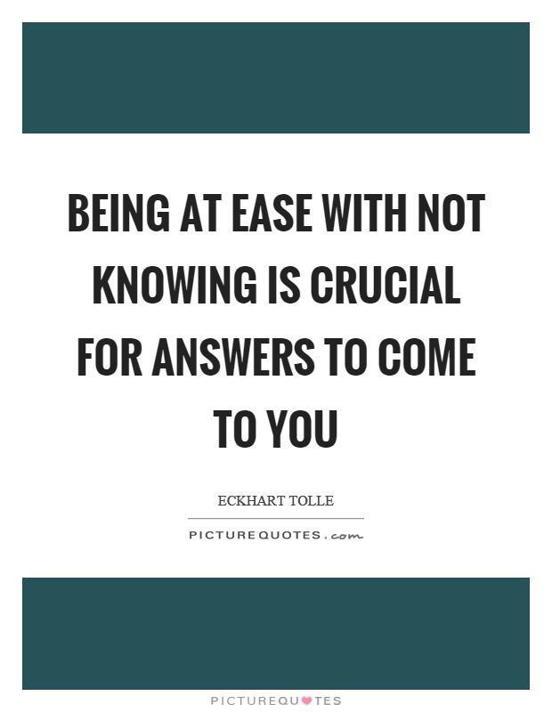 Being at ease with not knowing is crucial for answers to come to you Picture Quote #1