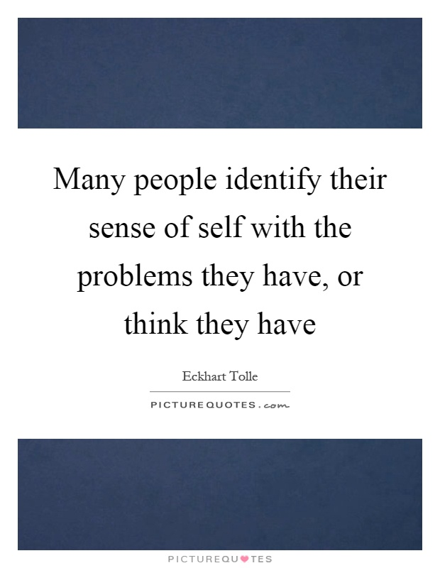 Many people identify their sense of self with the problems they have, or think they have Picture Quote #1