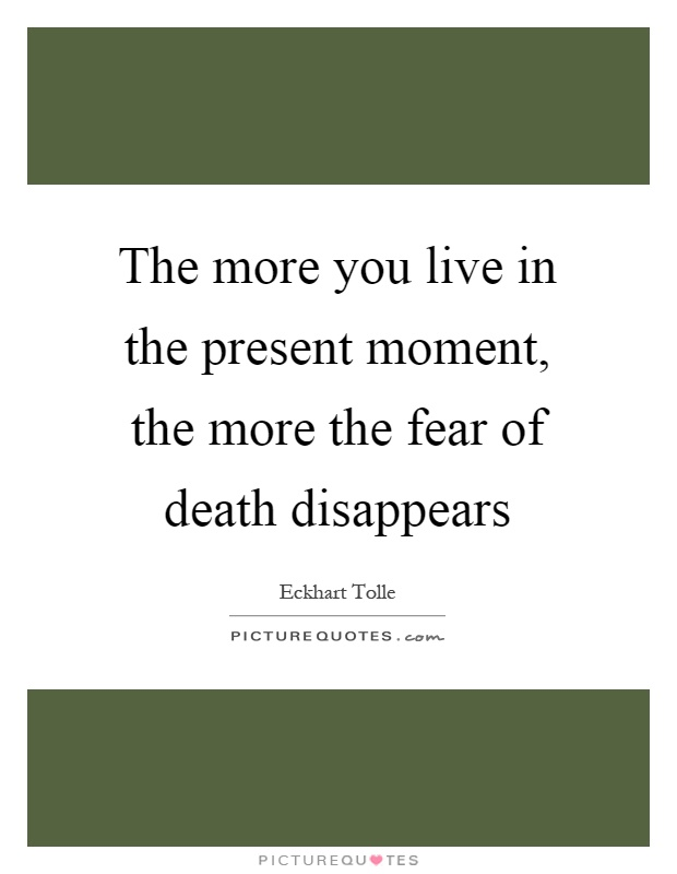The more you live in the present moment, the more the fear of death disappears Picture Quote #1