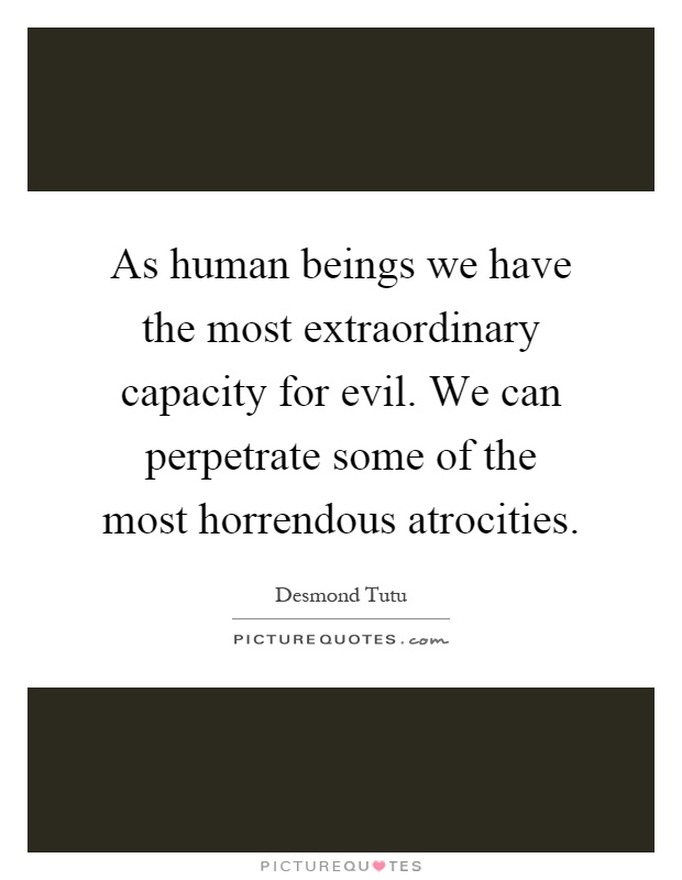 As human beings we have the most extraordinary capacity for evil. We can perpetrate some of the most horrendous atrocities Picture Quote #1