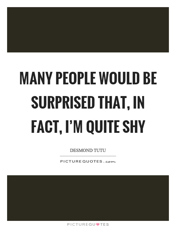 Many people would be surprised that, in fact, I'm quite shy Picture Quote #1