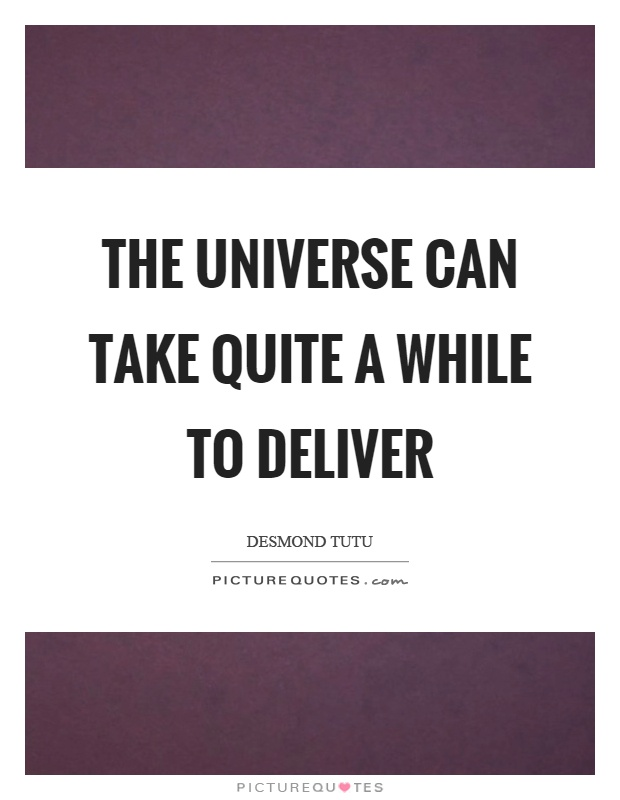 The universe can take quite a while to deliver Picture Quote #1