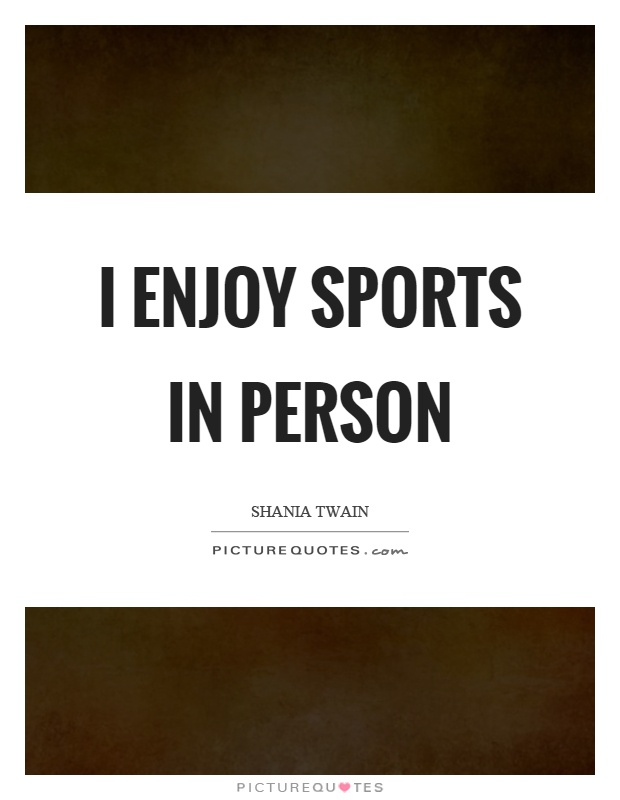 I enjoy sports in person Picture Quote #1