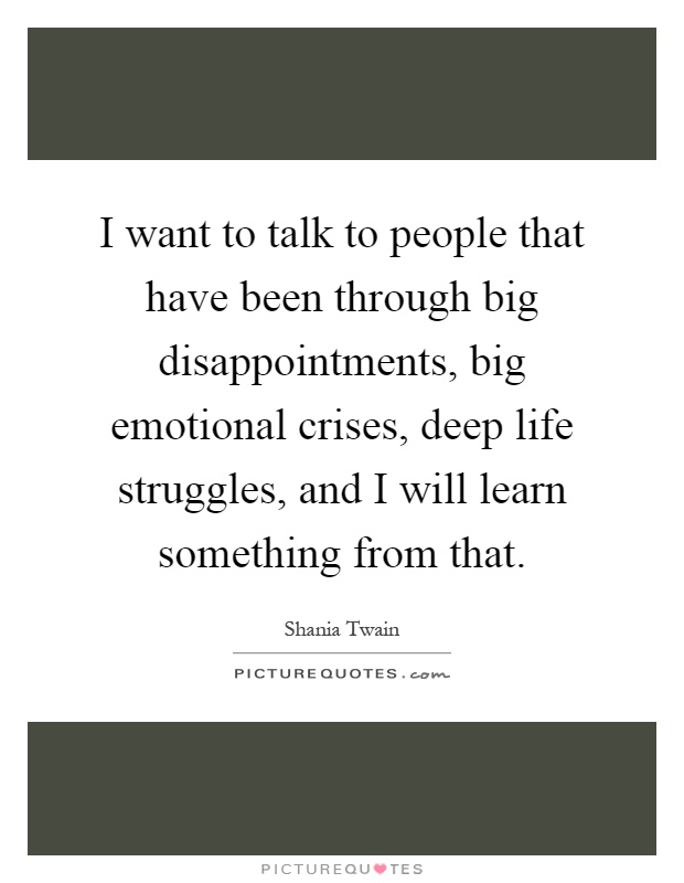 I want to talk to people that have been through big disappointments, big emotional crises, deep life struggles, and I will learn something from that Picture Quote #1