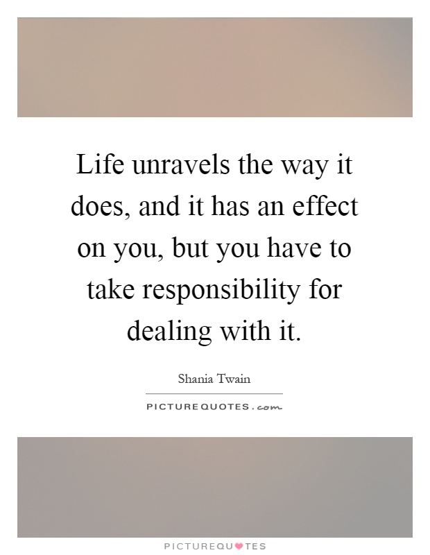 Life unravels the way it does, and it has an effect on you, but you have to take responsibility for dealing with it Picture Quote #1