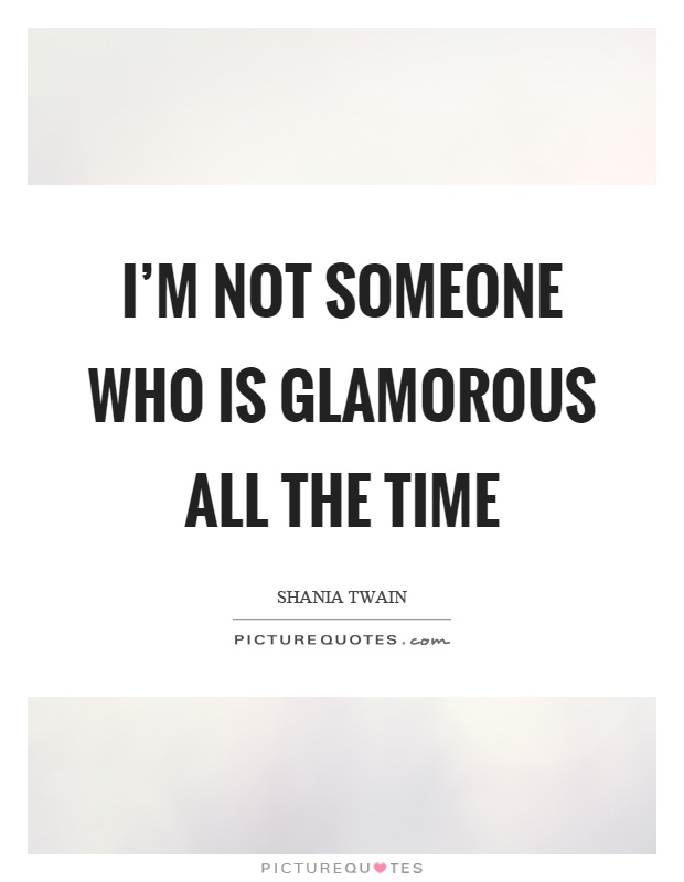 I'm not someone who is glamorous all the time Picture Quote #1
