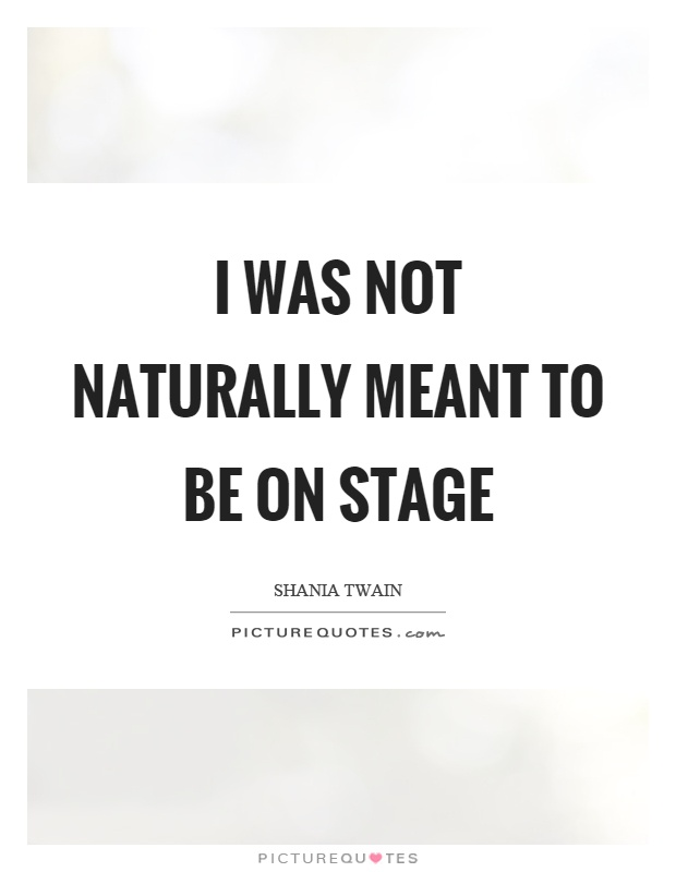 I was not naturally meant to be on stage Picture Quote #1