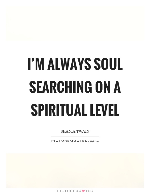 I'm always soul searching on a spiritual level Picture Quote #1