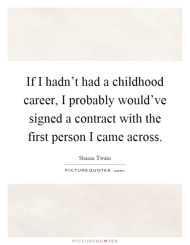 If I hadn't had a childhood career, I probably would've signed a contract with the first person I came across Picture Quote #1