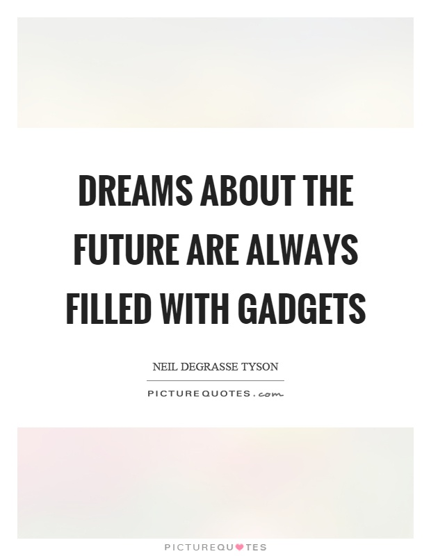 Dreams about the future are always filled with gadgets Picture Quote #1