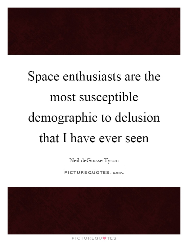 Space enthusiasts are the most susceptible demographic to delusion that I have ever seen Picture Quote #1