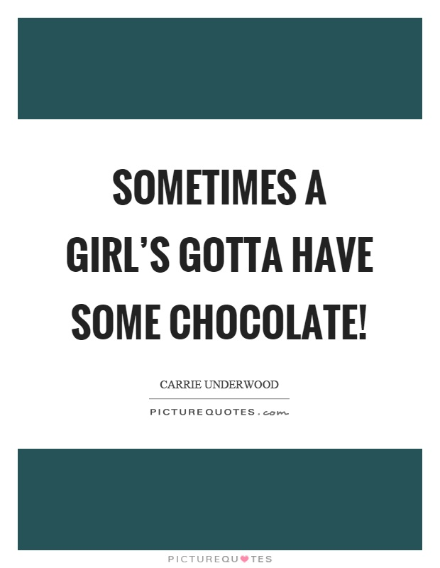 Sometimes a girl's gotta have some chocolate! Picture Quote #1