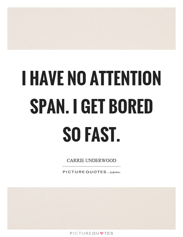 I have no attention span. I get bored so fast Picture Quote #1