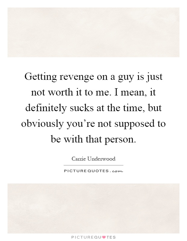 Getting revenge on a guy is just not worth it to me. I mean, it definitely sucks at the time, but obviously you're not supposed to be with that person Picture Quote #1
