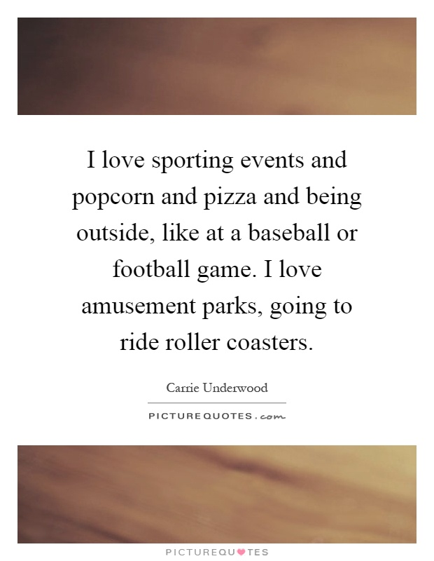 I love sporting events and popcorn and pizza and being outside, like at a baseball or football game. I love amusement parks, going to ride roller coasters Picture Quote #1