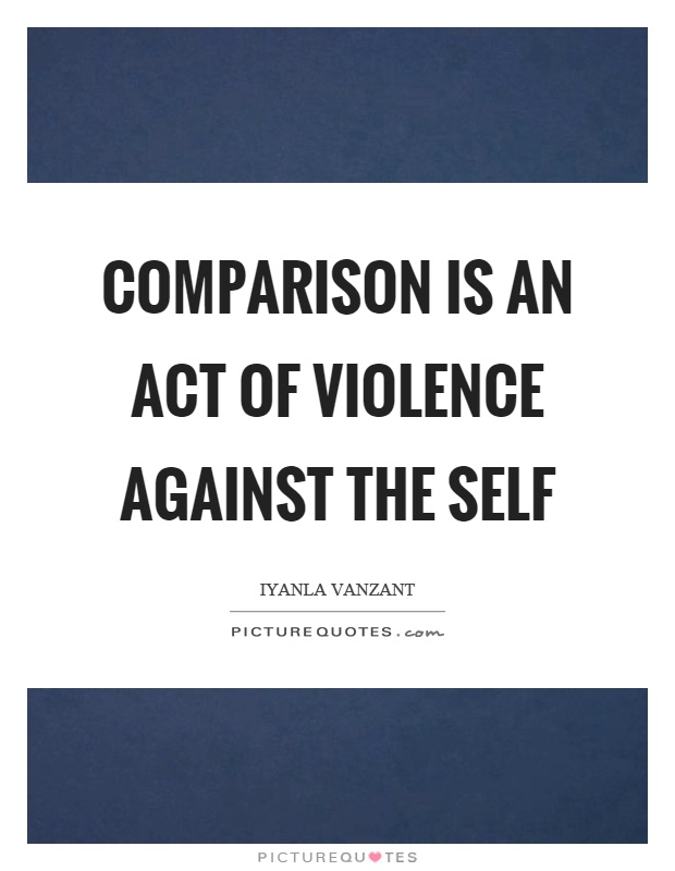 Comparison is an act of violence against the self Picture Quote #1