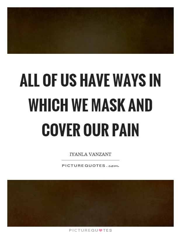 All of us have ways in which we mask and cover our pain Picture Quote #1