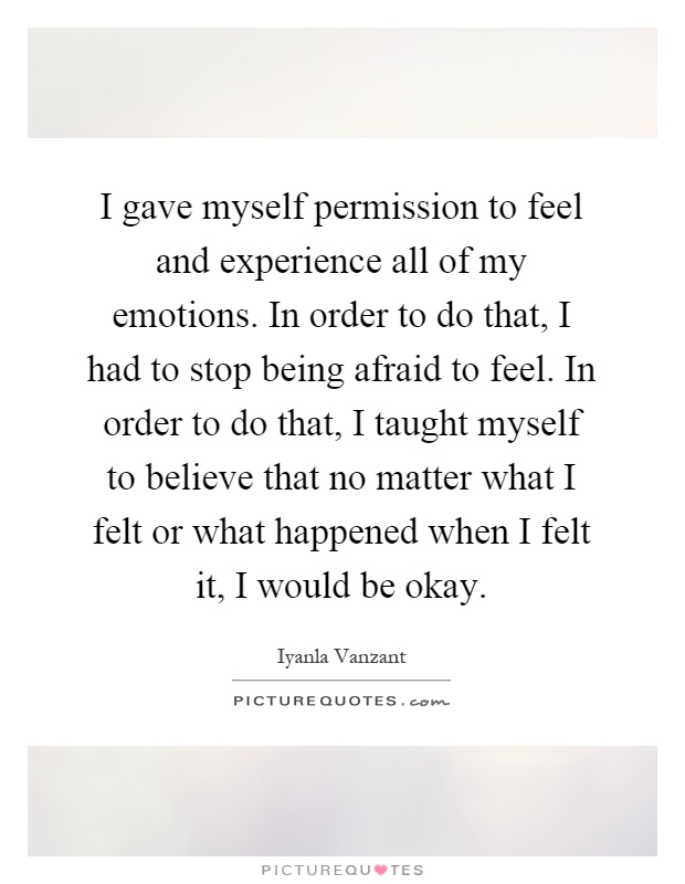 I gave myself permission to feel and experience all of my emotions. In order to do that, I had to stop being afraid to feel. In order to do that, I taught myself to believe that no matter what I felt or what happened when I felt it, I would be okay Picture Quote #1