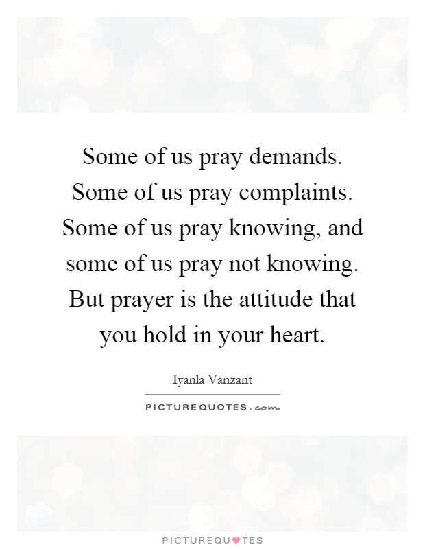 Some of us pray demands. Some of us pray complaints. Some of us pray knowing, and some of us pray not knowing. But prayer is the attitude that you hold in your heart Picture Quote #1