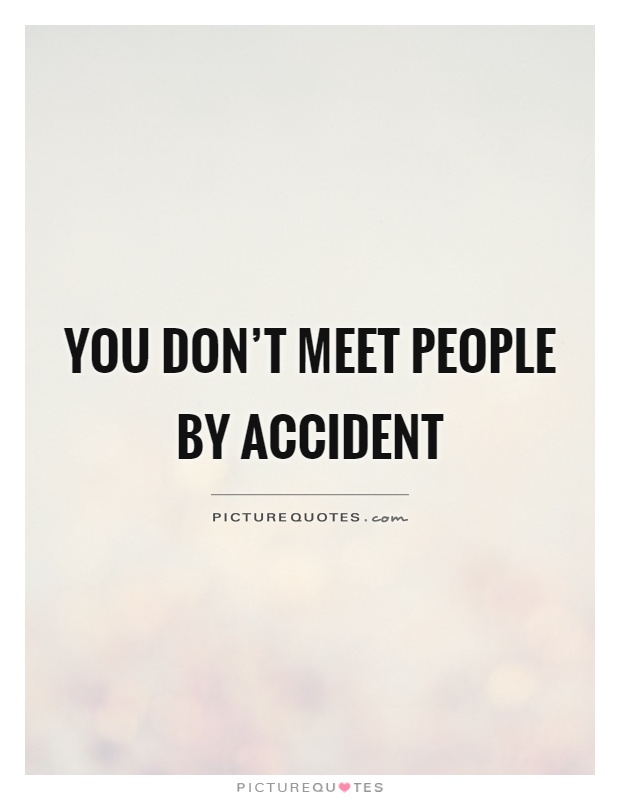 You don't meet people by accident Picture Quote #1