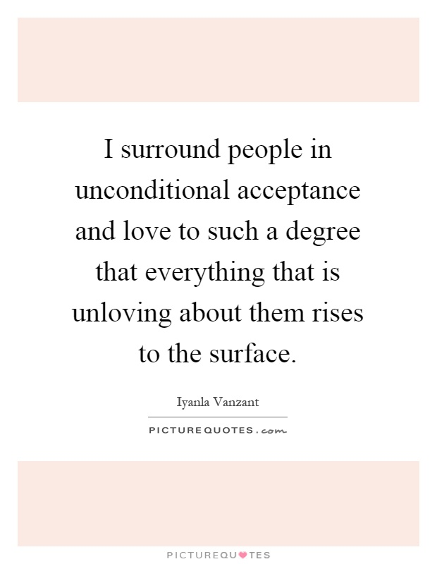 I surround people in unconditional acceptance and love to such a degree that everything that is unloving about them rises to the surface Picture Quote #1
