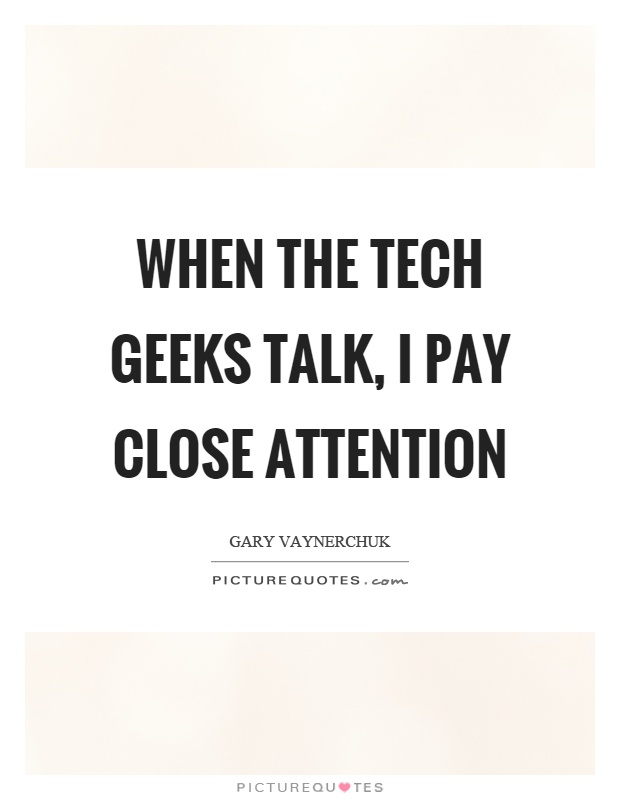 When the tech geeks talk, I pay close attention Picture Quote #1