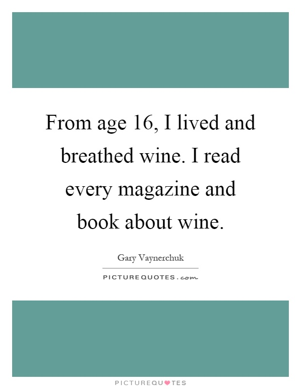From age 16, I lived and breathed wine. I read every magazine and book about wine Picture Quote #1