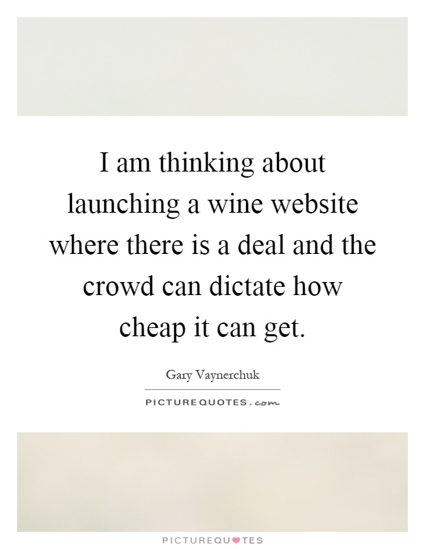 I am thinking about launching a wine website where there is a deal and the crowd can dictate how cheap it can get Picture Quote #1