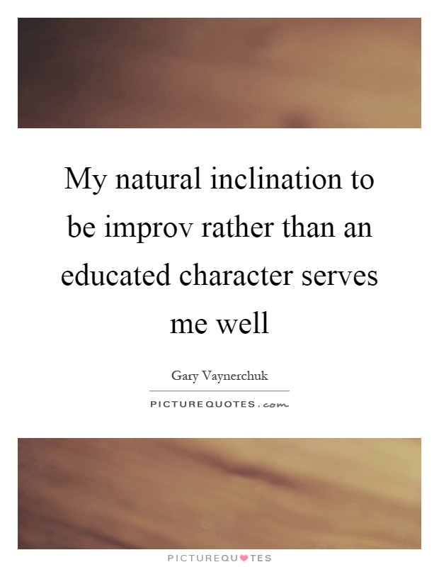 My natural inclination to be improv rather than an educated character serves me well Picture Quote #1