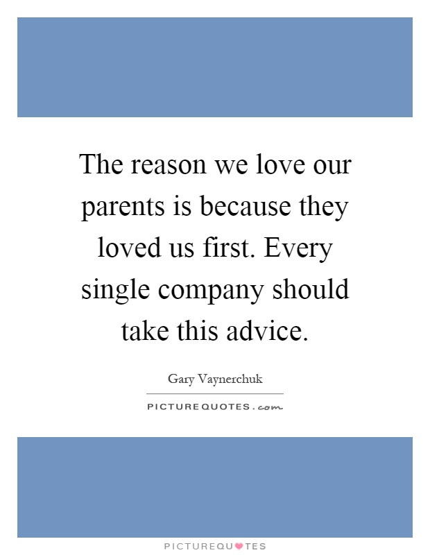 The reason we love our parents is because they loved us first. Every single company should take this advice Picture Quote #1