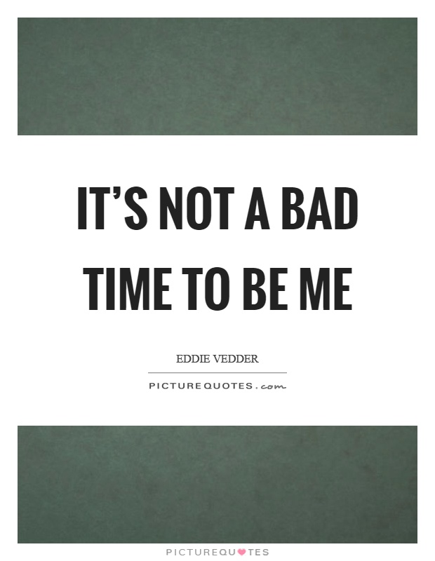 It's not a bad time to be me Picture Quote #1
