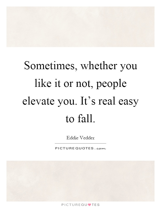 Sometimes, whether you like it or not, people elevate you. It's real easy to fall Picture Quote #1