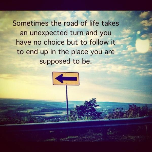 Sometimes the road of life takes an unexpected turn and you have no choice but to follow it to end up in the place you are supposed to be Picture Quote #1