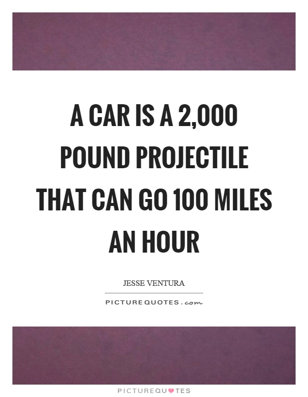 A car is a 2,000 pound projectile that can go 100 miles an hour Picture Quote #1