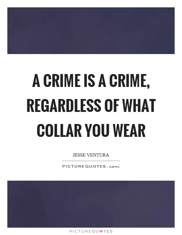 A crime is a crime, regardless of what collar you wear Picture Quote #1