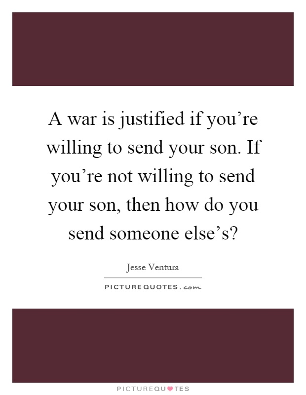 A war is justified if you're willing to send your son. If you're not willing to send your son, then how do you send someone else's? Picture Quote #1