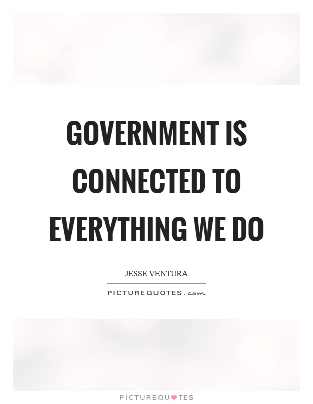 Government is connected to everything we do Picture Quote #1