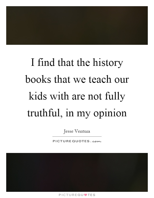 I find that the history books that we teach our kids with are not fully truthful, in my opinion Picture Quote #1